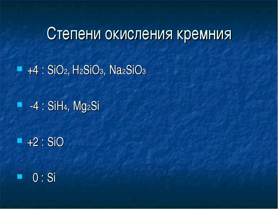Степени окисления кремния +4 : SiO2, H2SiO3, Na2SiO3 -4 : SiH4, Mg2Si +2 : Si...