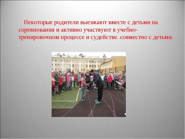 Некоторые родители выезжают вместе с детьми на соревнования и активно участву...