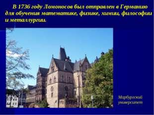 В 1736 году Ломоносов был отправлен в Германию для обучения математике, физи