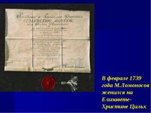 В феврале 1739 года М.Ломоносов женился на Елизавете-Христине Цильх