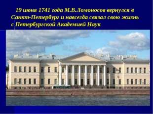 19 июня 1741 года М.В.Ломоносов вернулся в Санкт-Петербург и навсегда связал