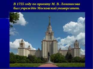 В 1755 году по проекту М. В. Ломоносова был учреждён Московский университет.