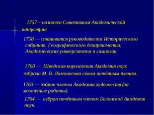 1757 – назначен Советником Академической канцелярии 1758 — становится руково