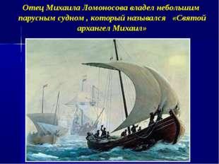 Отец Михаила Ломоносова владел небольшим парусным судном , который назывался