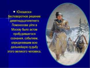 Юношески-бесповоротное решение девятнадцатилетнего Ломоносова уйти в Москву б