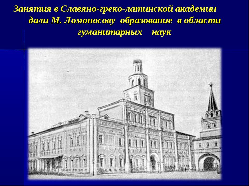 Занятия в Славяно-греко-латинской академии дали М. Ломоносову образование в о...