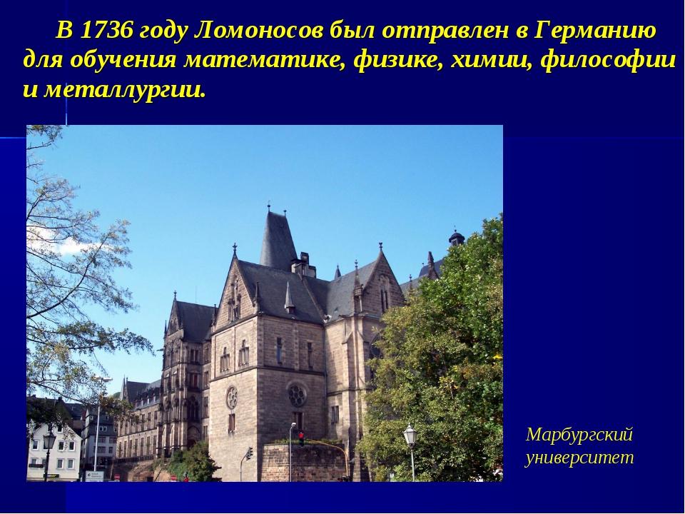В 1736 году Ломоносов был отправлен в Германию для обучения математике, физи...