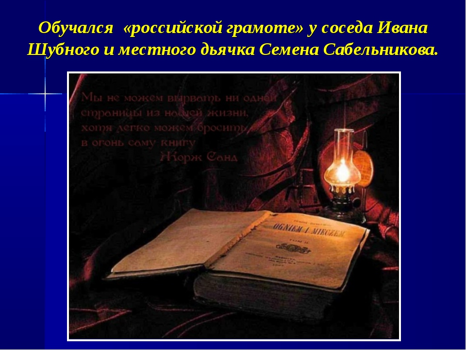 Обучался «российской грамоте» у соседа Ивана Шубного и местного дьячка Семена...