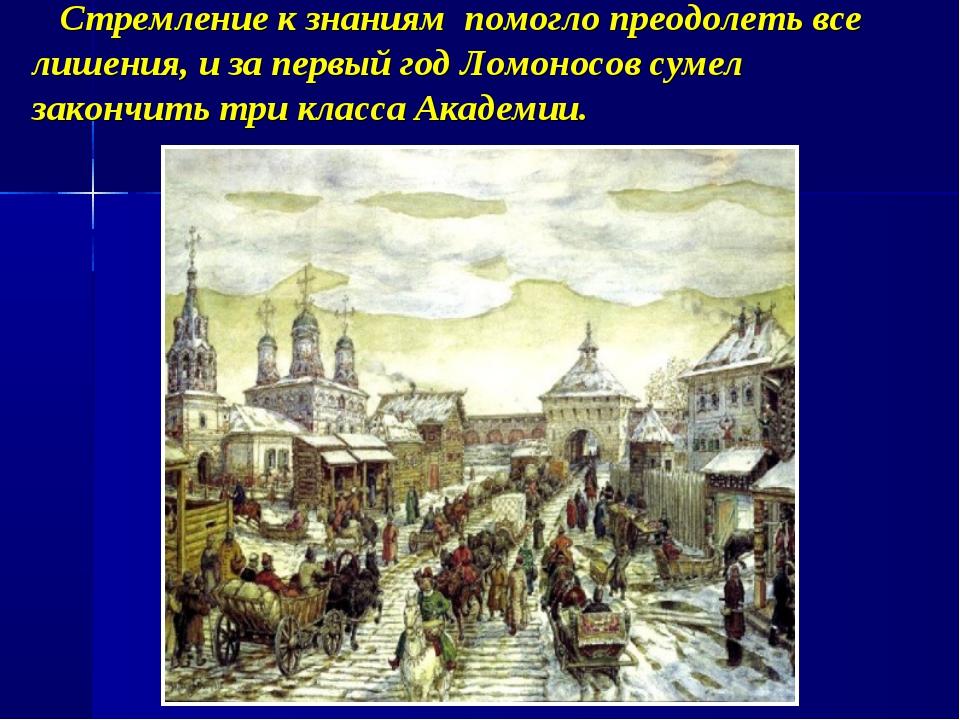 Стремление к знаниям помогло преодолеть все лишения, и за первый год Ломонос...
