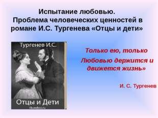 Только ею, только Любовью держится и движется жизнь» И. С. Тургенев Испытание