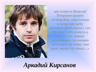 Аркадий Кирсанов при встрече Николай Петрович целует «безбородую, запыленную