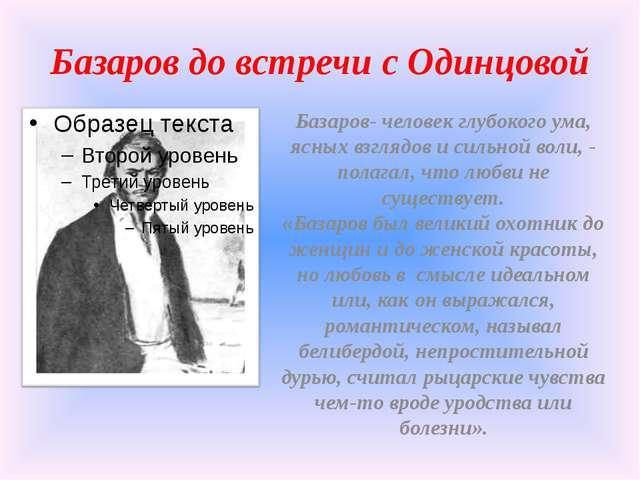 Базаров до встречи с Одинцовой Базаров- человек глубокого ума, ясных взглядов...