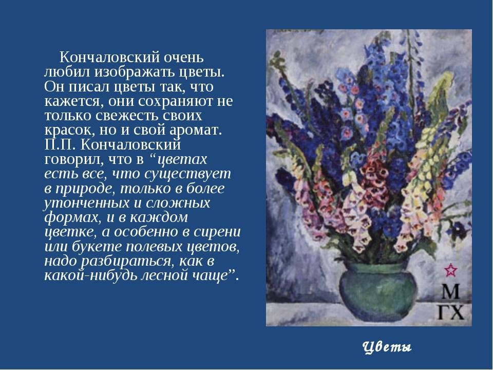 Кончаловский очень любил изображать цветы. Он писал цветы так, что кажется,...