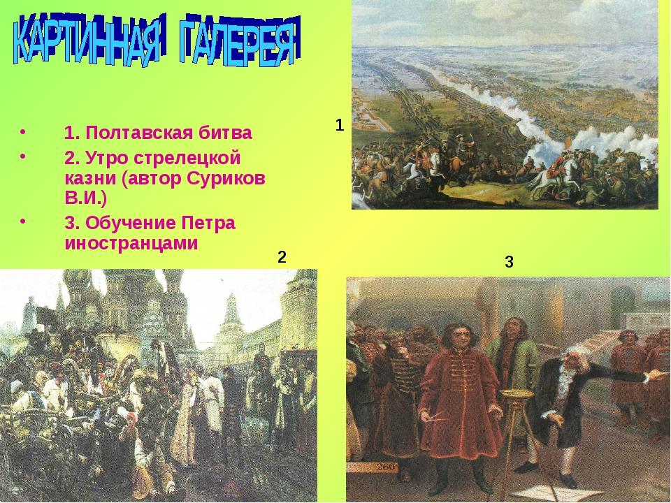 1. Полтавская битва 2. Утро стрелецкой казни (автор Суриков В.И.) 3. Обучение...