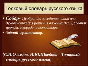 Собор- 1)собрание, заседание чинов или духовенства для решения важных дел.2)Г