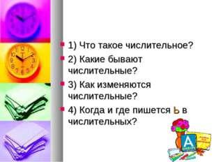 1) Что такое числительное? 2) Какие бывают числительные? 3) Как изменяются чи