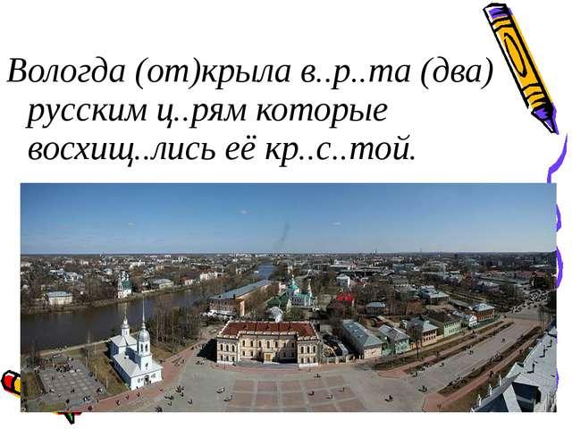 Вологда (от)крыла в..р..та (два) русским ц..рям которые восхищ..лись её кр.....