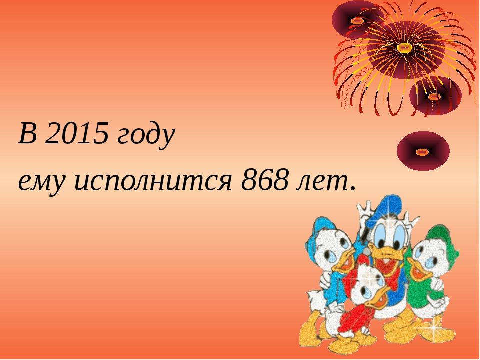 В 2015 году ему исполнится 868 лет.
