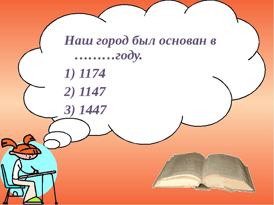 Наш город был основан в ………году. 1) 1174 2) 1147 3) 1447