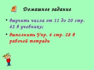 Домашнее задание выучить числа от 11 до 20 стр. 42 в учебнике; выполнить Упр.
