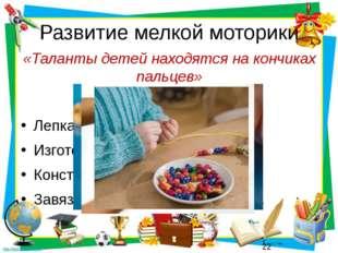 Развитие мелкой моторики «Таланты детей находятся на кончиках пальцев» Лепка.