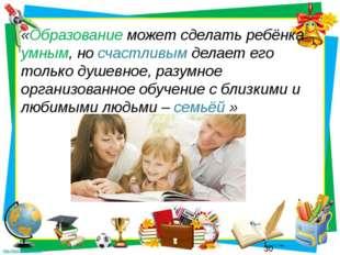 «Образование может сделать ребёнка умным, но счастливым делает его только душ