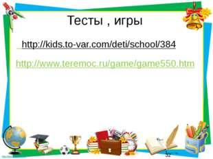 Тесты , игры http://kids.to-var.com/deti/school/384 http://www.teremoc.ru/gam
