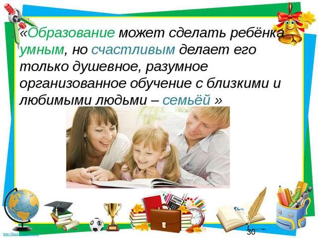 «Образование может сделать ребёнка умным, но счастливым делает его только душ...