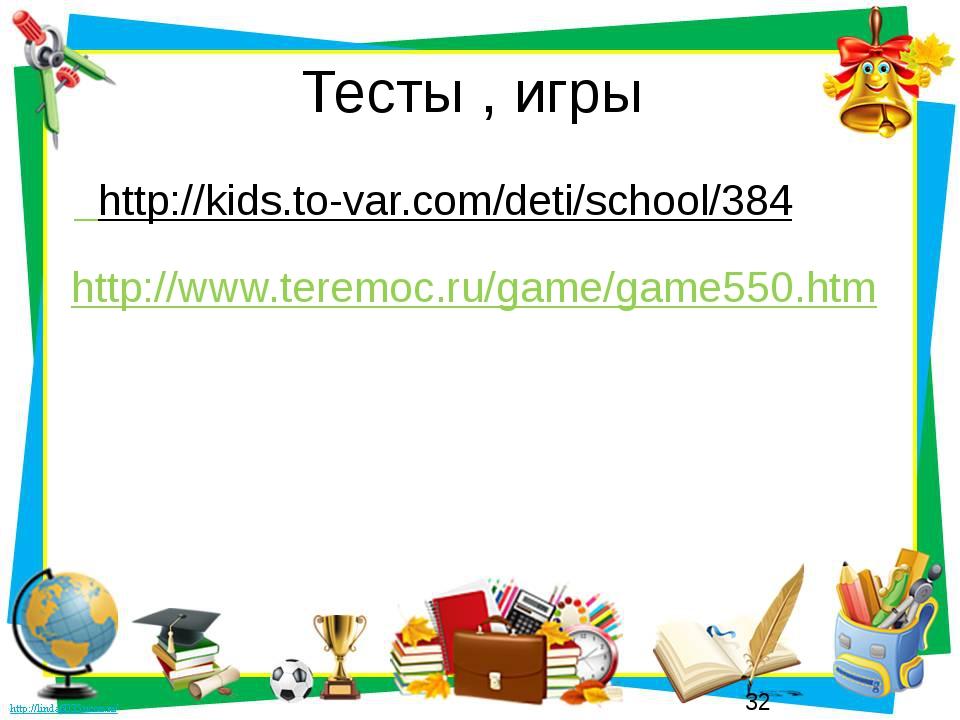 Тесты , игры http://kids.to-var.com/deti/school/384 http://www.teremoc.ru/gam...