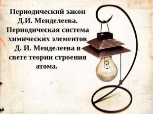 Периодический закон Д.И. Менделеева. Периодическая система химических элемент