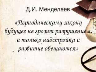 Д.И. Менделеев «Периодическому закону будущее не грозит разрушением, а только