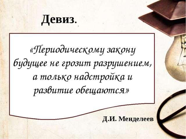 Девиз. «Периодическому закону будущее не грозит разрушением, а только надстро...