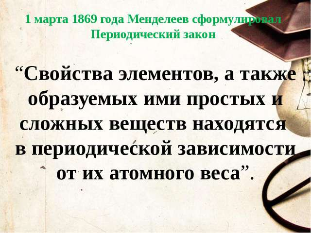 """1 марта 1869 года Менделеев сформулировал Периодический закон """"Свойства элеме..."""
