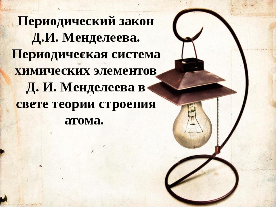Периодический закон Д.И. Менделеева. Периодическая система химических элемент...