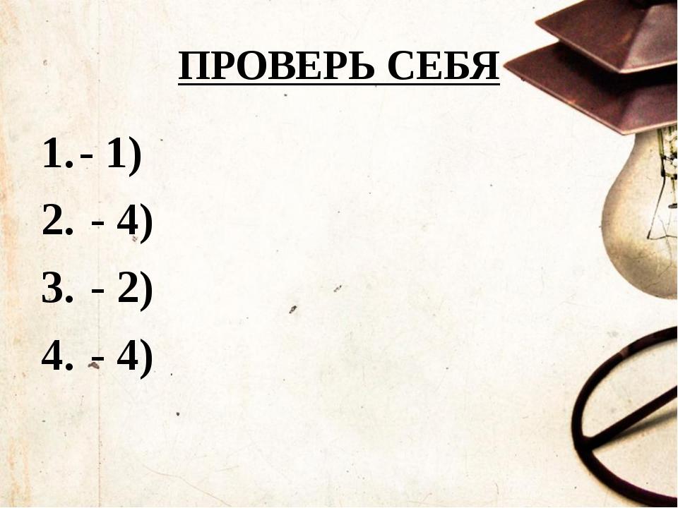 ПРОВЕРЬ СЕБЯ - 1) - 4) - 2) - 4)