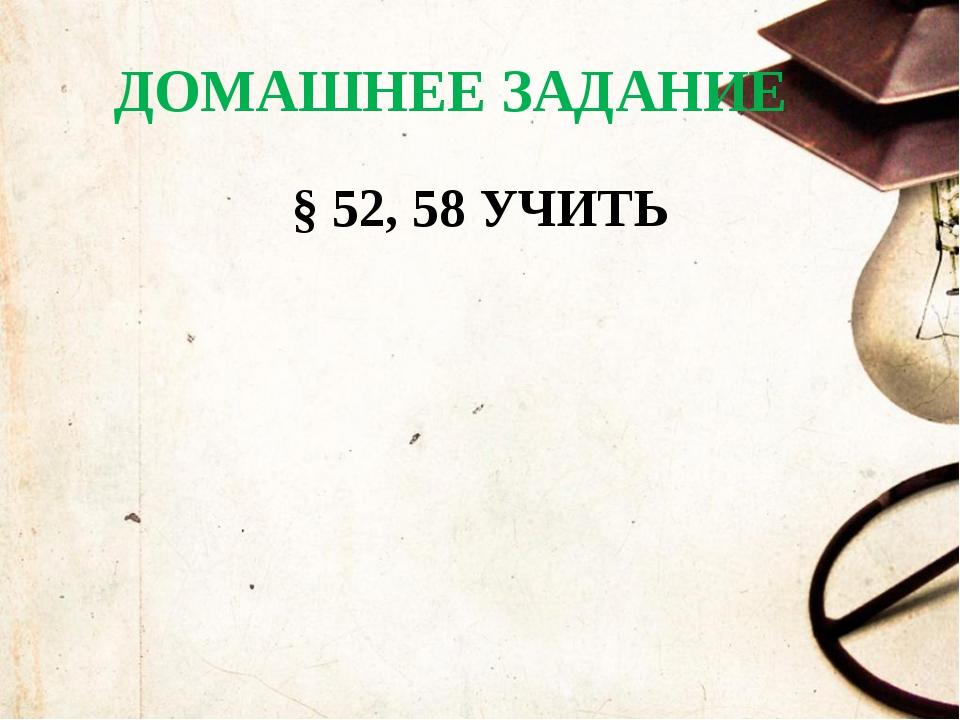 ДОМАШНЕЕ ЗАДАНИЕ § 52, 58 УЧИТЬ