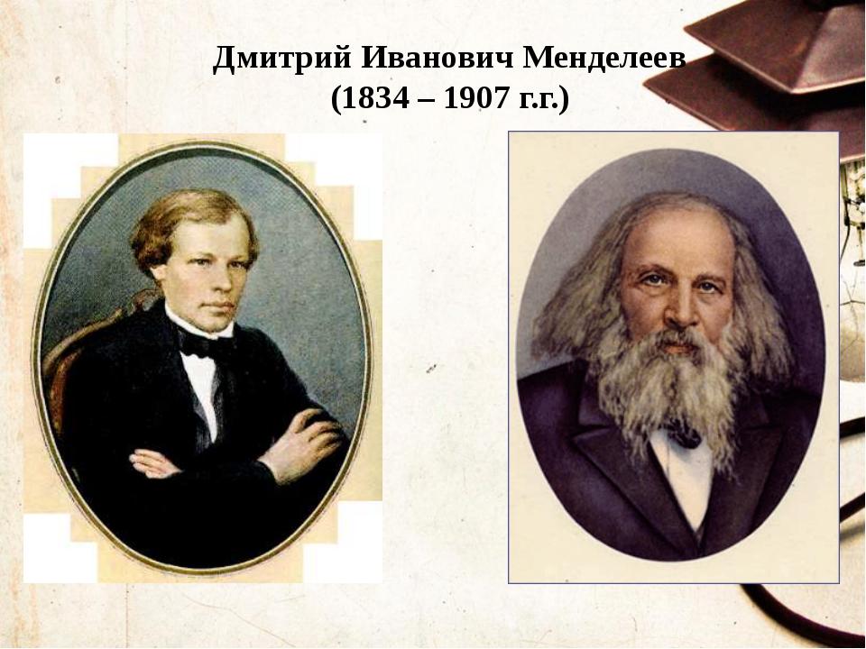 Дмитрий Иванович Менделеев (1834 – 1907 г.г.)
