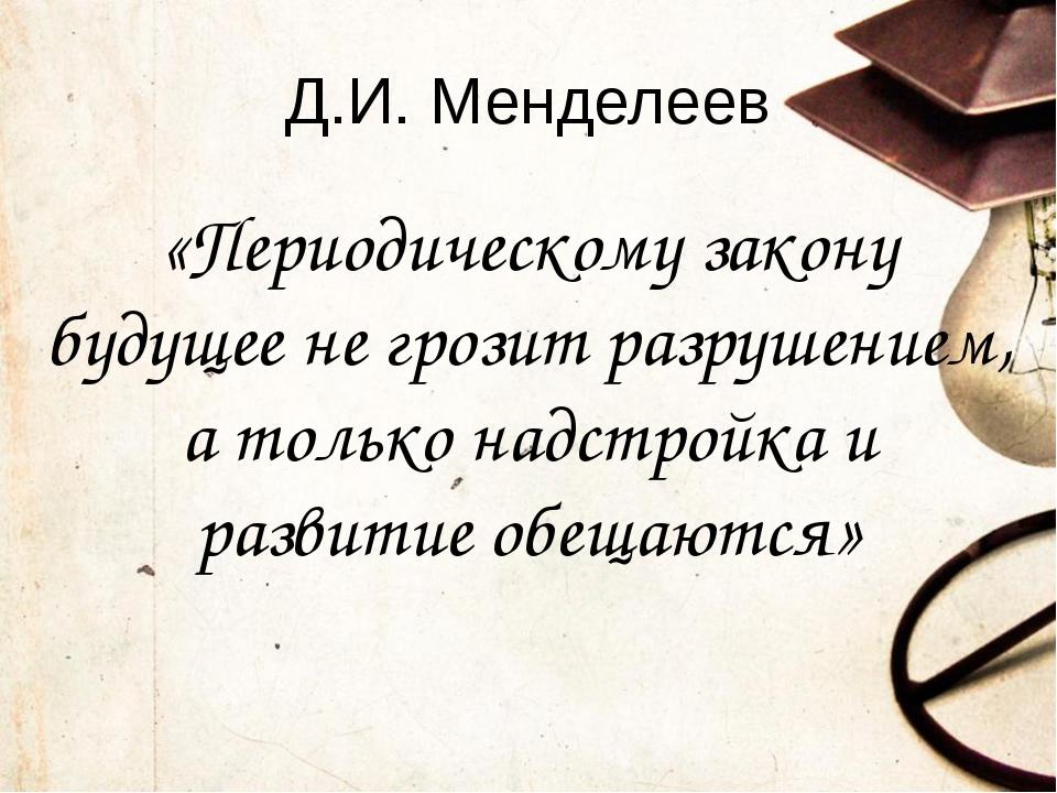 Д.И. Менделеев «Периодическому закону будущее не грозит разрушением, а только...