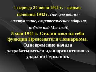 1 период: 22 июня 1941 г. – первая половина 1942 г. (начало войны - отступле