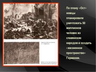 По плану «Ост» немцы планировали уничтожить 50 миллионов человек из славянск