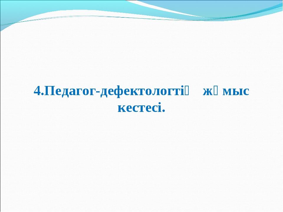4.Педагог-дефектологтің жұмыс кестесі.