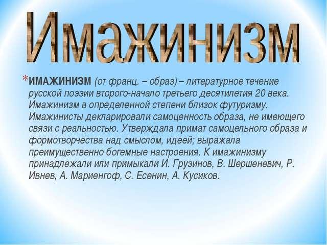 ИМАЖИНИЗМ (от франц. – образ) – литературное течение русской поэзии второго-н...