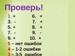 Проверь! + 6. + - 7. + + 8. + - 9. - + 10. + 5 – нет ошибок 4 – 1-2 ошибки 3