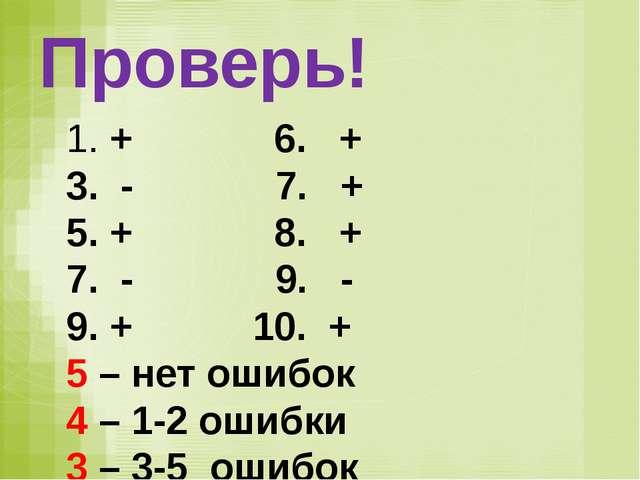 Проверь! + 6. + - 7. + + 8. + - 9. - + 10. + 5 – нет ошибок 4 – 1-2 ошибки 3...