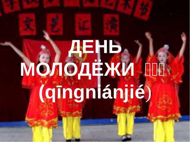 ДЕНЬ МОЛОДЁЖИ 青年节(qīngniánjié)