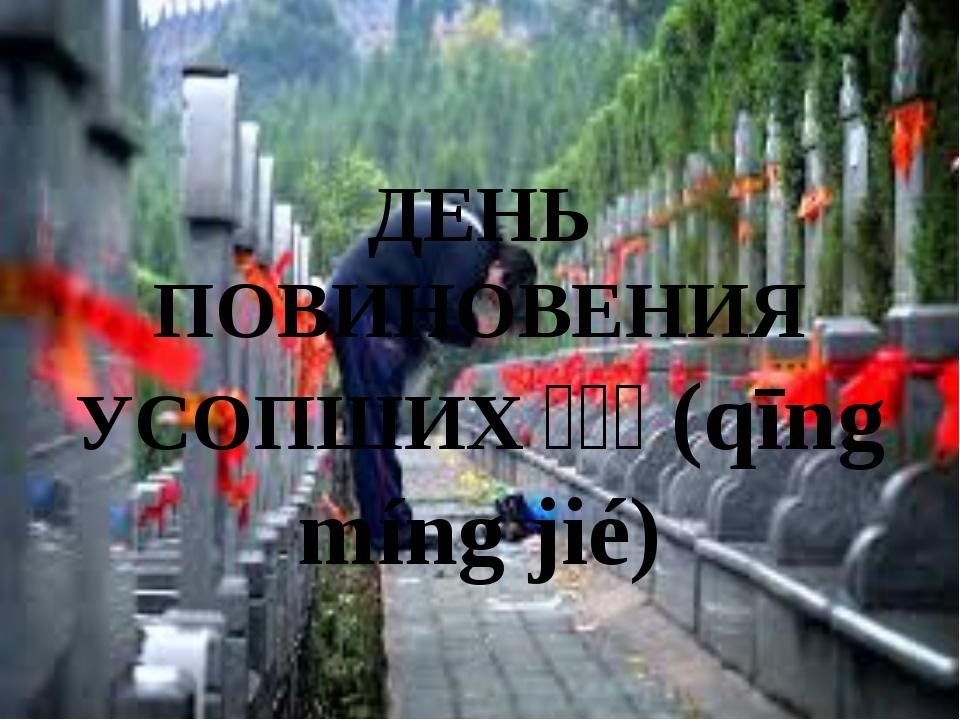 ДЕНЬ ПОВИНОВЕНИЯ УСОПШИХ清明节(qīng míng jié)