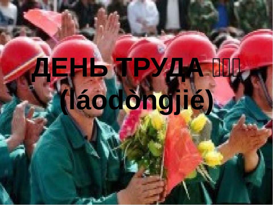ДЕНЬ ТРУДА劳动节 (láodòngjié)