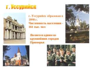 г. Уссурийск образован в 1898 г. Численность населения - 161 тыс. чел Являетс