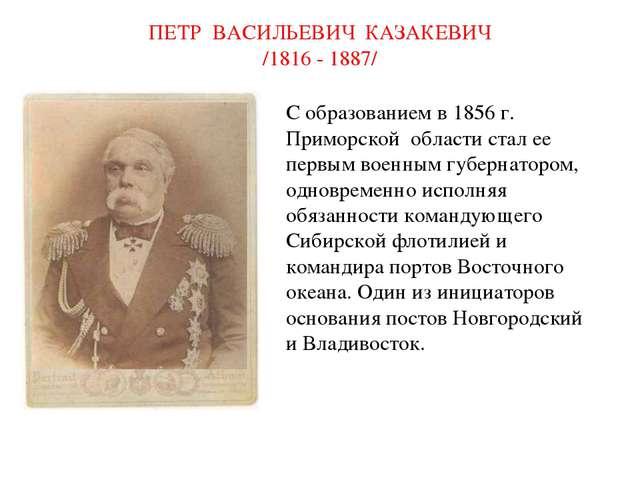 ПЕТР ВАСИЛЬЕВИЧ КАЗАКЕВИЧ /1816 - 1887/ С образованием в 1856 г. Приморской...
