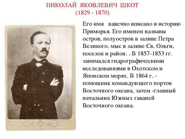 НИКОЛАЙ ЯКОВЛЕВИЧ ШКОТ (1829 - 1870) Его имя навечно вписано в историю Прим...